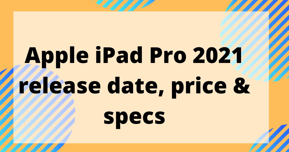 Apple iPad Pro 2021 release date, price & specs